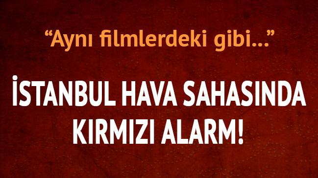 İstanbul hava sahasında kırmızı alarm: Aynı filmlerdeki gibi...