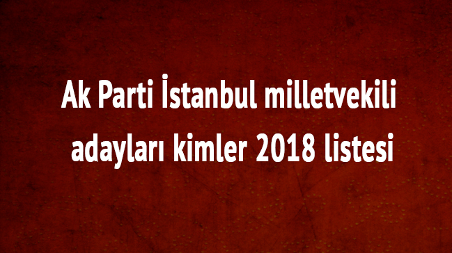 İstanbul Ak Parti milletvekili adayları kimler Ak Parti İstanbul milletvekili listesi 2018 son dakika