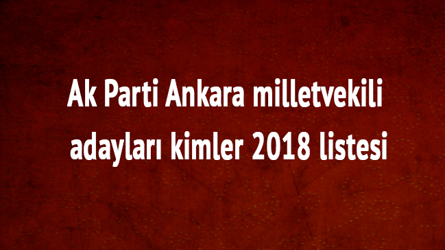 2018 Ankara Ak Parti milletvekili listesi Ankara Ak Parti milletvekili adayları kimler son dakika