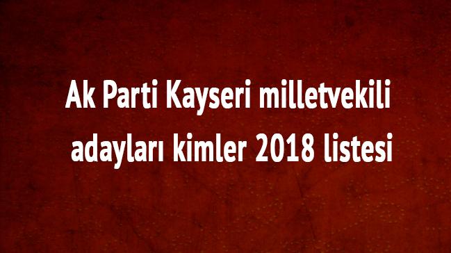 Ak Parti Kayseri 2018 milletvekili listesi son dakika Kayseri milletvekili adayları kimler