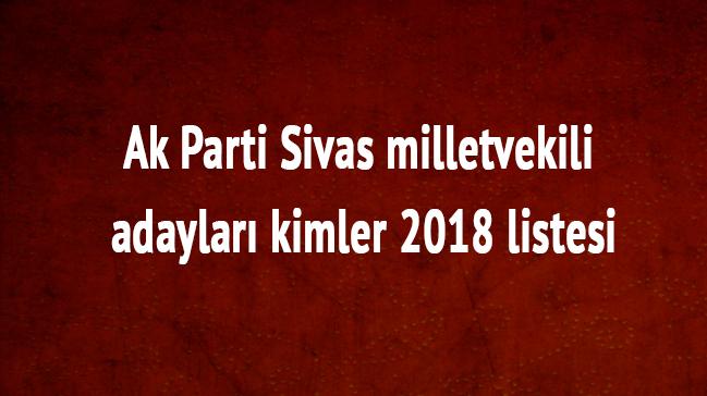 Ak Parti son dakika Sivas milletvekili adayları kimler 2018 Sivas milletvekili listesi
