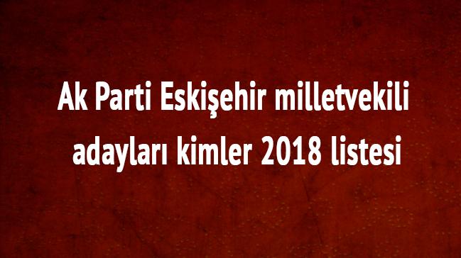 Eskişehir milletvekili adayları kimler Ak Parti Eskişehir milletvekili 2018 listesi son dakika
