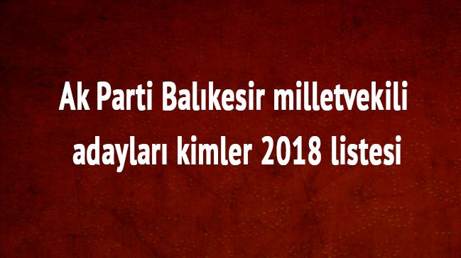 Balıkesir milletvekili adayları kimler Balıkesir Ak Parti 2018 milletvekili listesi Balıkesir son dakika