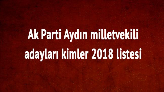 Aydın milletvekili adayları kimler 2018 Aydın Ak Parti milletvekili listesi son dakika