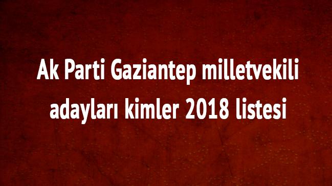Gaziantep milletvekili adayları kimler 2018 Gaziantep Ak Parti milletvekili listesi son dakika