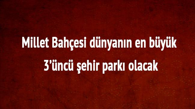 Millet Bahçesi nereye yapılacak Atatürk Havalimanı'nın yerine yapılacak Millet Bahçesi nedir?