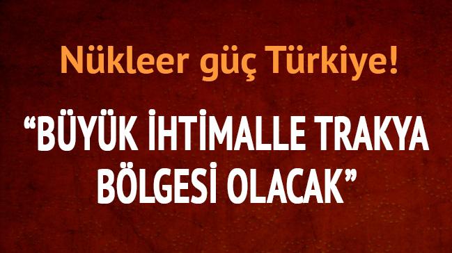 Nükleer güç Türkiye: Büyük ihtimalle Trakya bölgesi olacak