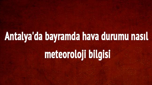 Meteoroloji+Bayram%E2%80%99da+Antalya+hava+durumu+nas%C4%B1l+olacak+Antalya+hava+durumu+raporu+