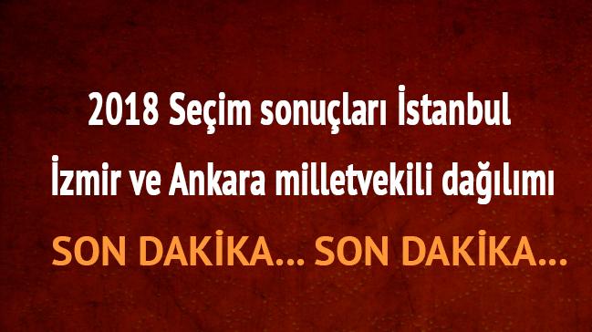 24 Haziran 2018 İstanbul İzmir Ankara milletvekili dağılımı sonuçları son dakika seçim sonuç ekranı