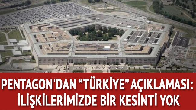 Pentagon'dan Türkiye açıklaması: İlişkilerimizde bir kesinti yok