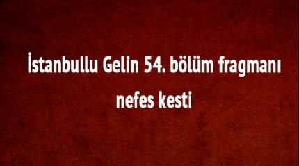 İstanbullu Gelin 54. bölüm fragmanı yayınlandı