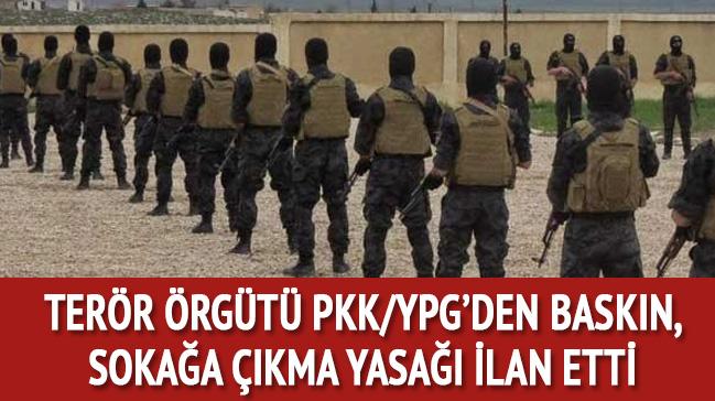 Terör Örgütü PKK/YPG'den baskın, sokağa çıkma yasağı ilan etti!