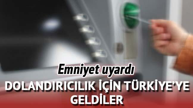 Emniyet uyardı! Dolandırıcılık için Türkiye'ye geldiler