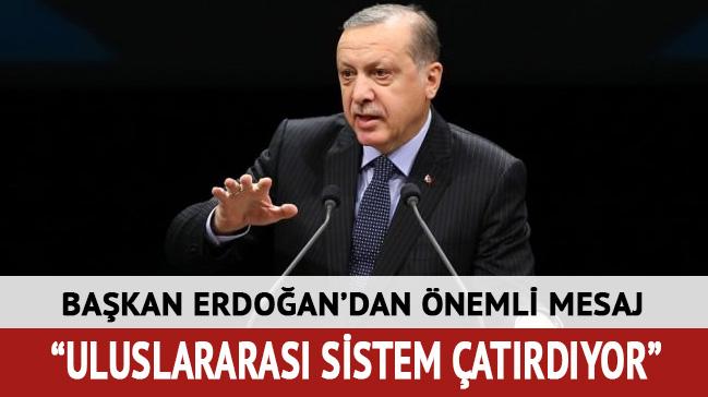 Başkan Erdoğan'dan önemli mesaj: Uluslararası sistem çatırdıyor