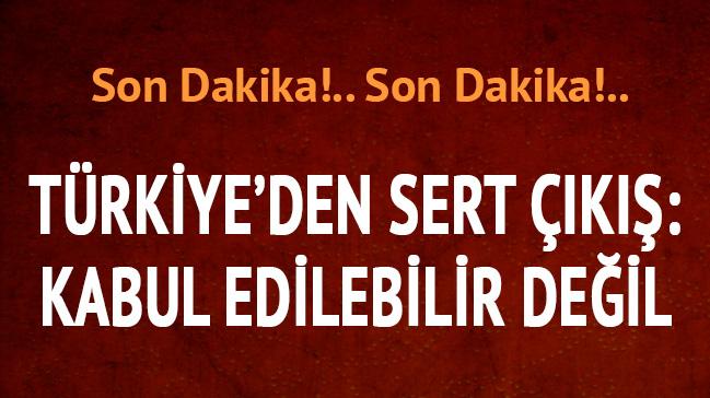 Türkiye'den sert çıkış: Kabul edilebilir değil!