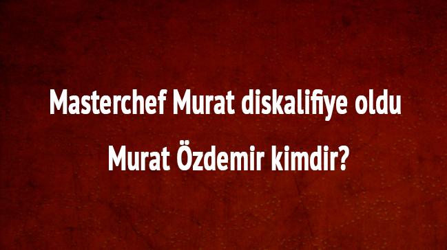 Masterchef+Murat+son+dakika+diskalifiye+mi+edildi,+neden+kovuldu+Murat+%C3%96zdemir+kimdir+nereli+
