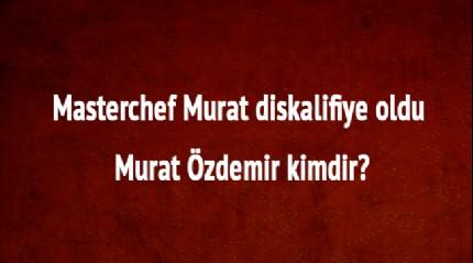 Masterchef Murat son dakika diskalifiye mi edildi, neden kovuldu Murat Özdemir kimdir nereli
