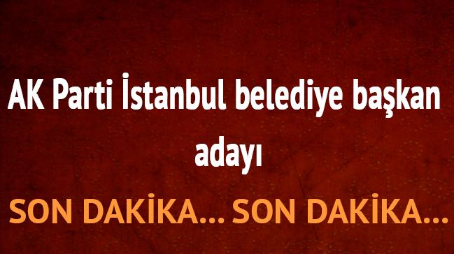AK Parti İstanbul belediye başkan adayı açıklandı mı?