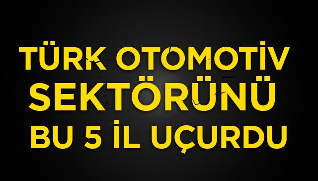 Türk otomotiv sektörünü bu 5 il uçurdu