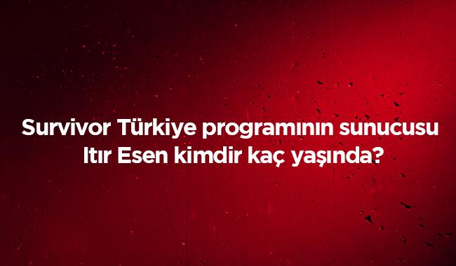 TV 8 Survivor Türkiye programının sunucusu Itır Esen kimdir kaç yaşında nereli? İşte hayatı
